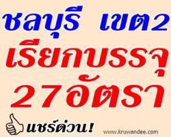 สพป.ชลบุรี เขต 2 เรียกบรรจุครูผู้ช่วย จำนวน 27 อัตรา - รายงานตัว 1 สิงหาคม 2556