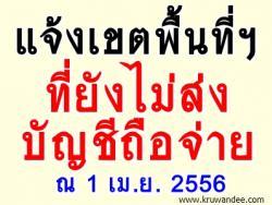 แจ้งบัญชีรายชื่อเขตพื้นที่ที่ยังไม่ส่งบัญชีถือจ่าย ณ 1 เม.ย. 2556