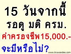 15 วันจากนี้ รอดู มติ ครม.จะอนุมัติ ค่าครองชีพ 15,000 บาท หรือไม่?