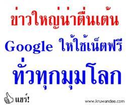 ข่าวใหญ่น่าตื่นเต้น Google ให้ใช้เน็ตฟรีทั่วทุกมุมโลก