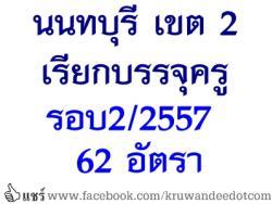 สพป.นนทบุรี เขต 2 เรียกบรรจุครูผู้ช่วย รอบที่ 2/2557 จำนวน 62 อัตรา - รายงานตัว  28  พฤษภาคม 2557