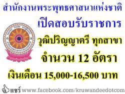 เปิดสอบรับราชการ วุฒิปริญญาตรี ทุกสาขา ที่สำนักงานพระพุทธศาสนาแห่งชาติ จำนวน 12 อัตรา เงินเดือน 15,000-16,500 บาท