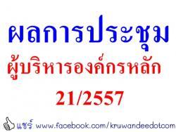 ผลการประชุมผู้บริหารองค์กรหลัก 21/2557