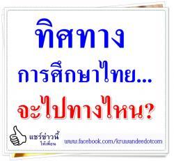 ทิศทางการศึกษาไทย...จะไปทางไหน?