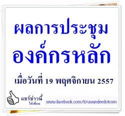 ผลการประชุมองค์กรหลัก เมื่อวันที่ 19 พฤศจิกายน 2557