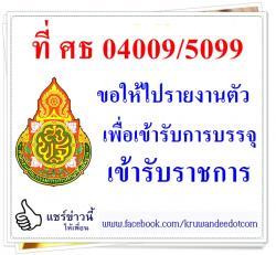 ที่ ศธ 04009/5099 ขอให้ไปรายงานตัวเพื่อเข้ารับการบรรจุเข้ารับราชการ