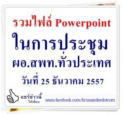 ไฟล์ Powerpoint ในการประชุม ผอ.สพท.ทั่วประเทศ ครั้งที่ 7/2557 วันที่ 25 ธันวาคม 2557