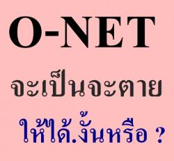 O-NET จะเป็นจะตายให้ได้.งั้นหรือ ?
