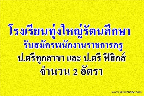 โรงเรียนทุ่งใหญ่รัตนศึกษา รับสมัครพนักงานราชการครู 2 อัตรา สมัคร  20-28 เมษายน 2558
