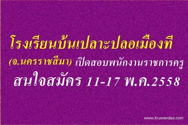 โรงเรียนบ้นเปลาะปลอเมืองที (นครราชสีมา) เปิดสอบพนักงานราชการครู สมัคร 11-17พ.ค.2558