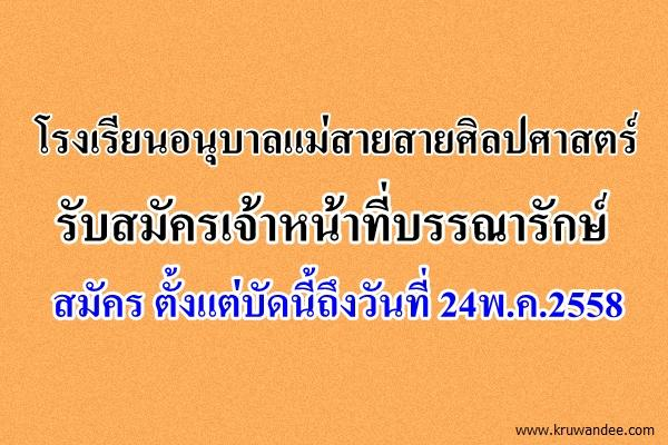 โรงเรียนอนุบาลแม่สายสายศิลปศาสตร์ รับสมัครเจ้าหน้าที่บรรณารักษ์ สมัคร ตั้งแต่บัดนี้ถึงวันที่ 24พ.ค.2558