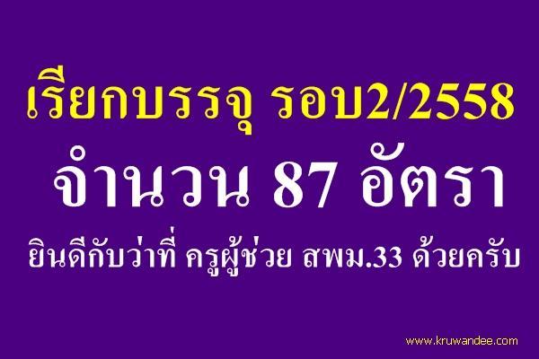 เรียกบรรจุ รอบ2/2558 จำนวน 87 อัตรา ยินดีกับว่าที่ ครูผู้ช่วย สพม.33 ด้วยครับ