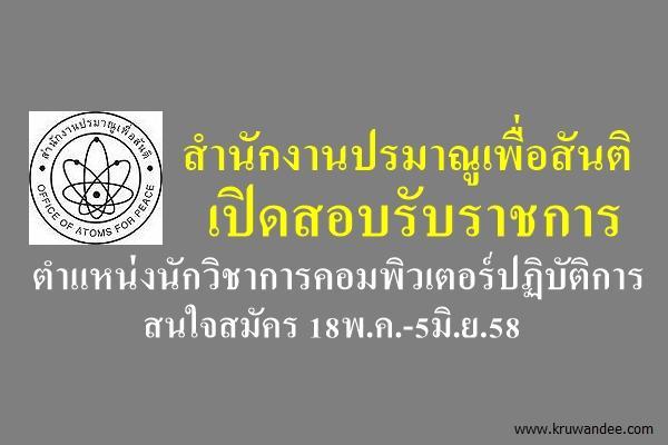 สำนักงานปรมาณูเพื่อสันติ เปิดสอบรับราชการ ตำแหน่งนักวิชาการคอมพิวเตอร์ปฏิบัติการ สมัคร18พ.ค.-5มิ.ย.58