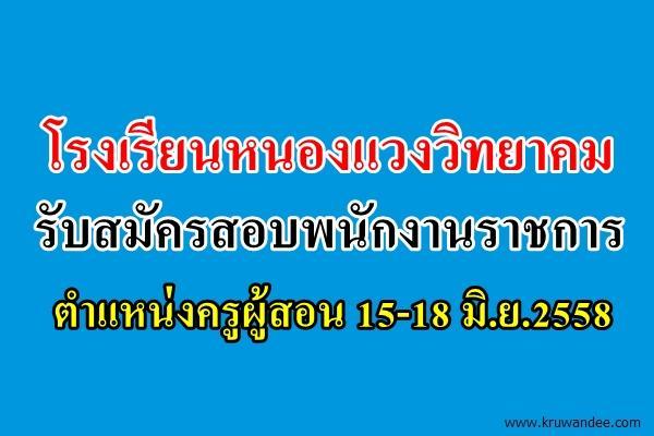 โรงเรียนหนองแวงวิทยาคม รับสมัครสอบพนักงานราชการ ตำแหน่งครูผู้สอน 15-18 มิ.ย.2558