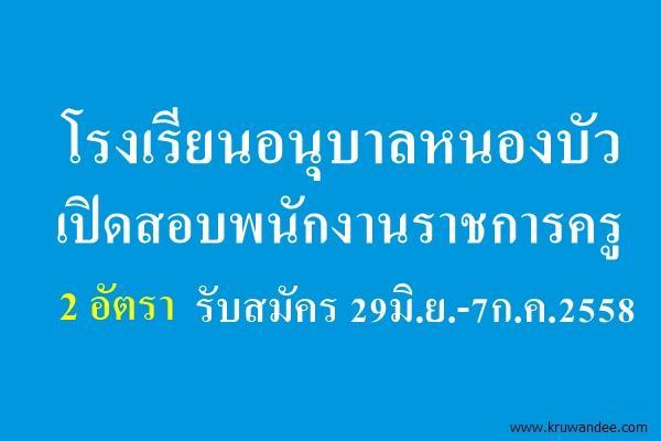 โรงเรียนอนุบาลหนองบัว(เทพวิทยาคม) เปิดสอบพนักงานราชการครู 2 อัตรา รับสมัคร 29มิ.ย.-7ก.ค.2558