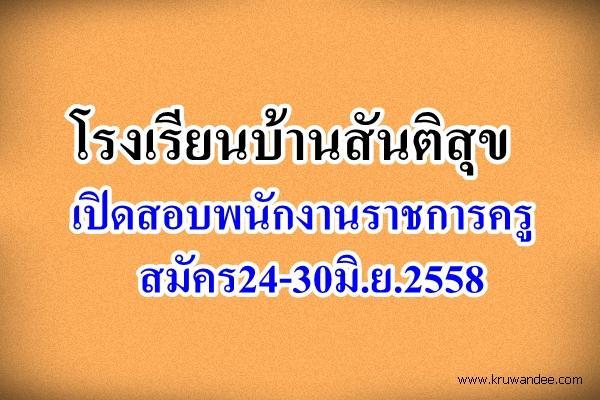 โรงเรียนบ้านสันติสุข เปิดสอบพนักงานราชการครู สมัคร24-30มิ.ย.2558