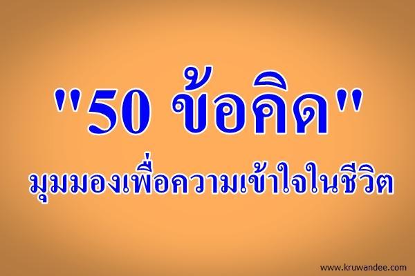 """""""50 ข้อคิด"""" มุมมองเพื่อความเข้าใจในชีวิต"""