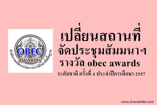 เปลี่ยนสถานที่จัดประชุมสัมมนาฯ รางวัล obec awards ระดับชาติ ครั้งที่ 4 ประจำปีการศึกษา 2557