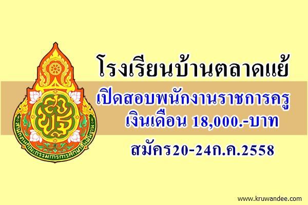 โรงเรียนบ้านตลาดแย้ เปิดสอบพนักงานราชการครู สมัคร20-24ก.ค.2558