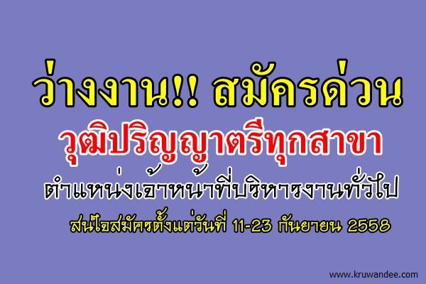 ว่างงาน!! สมัครด่วน วุฒิปริญญาตรีทุกสาขา ตำแหน่งเจ้าหน้าที่บริหารงานทั่วไป ตั้งแต่ 11-23 กันยายน2558