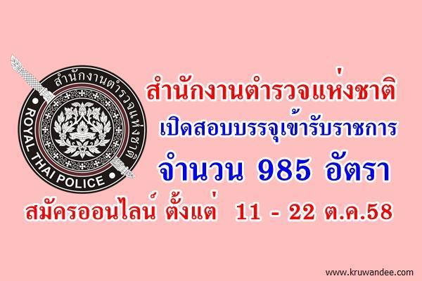 สำนักงานตำรวจแห่งชาติ เปิดสอบรับราชการเป็นข้าราชการตำรวจชั้นประทวน จำนวน 985 อัตรา สมัคร  11 - 22 ต.ค.58
