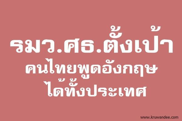 รมว.ศธ.ตั้งเป้าคนไทยพูดอังกฤษได้ทั้งปท.