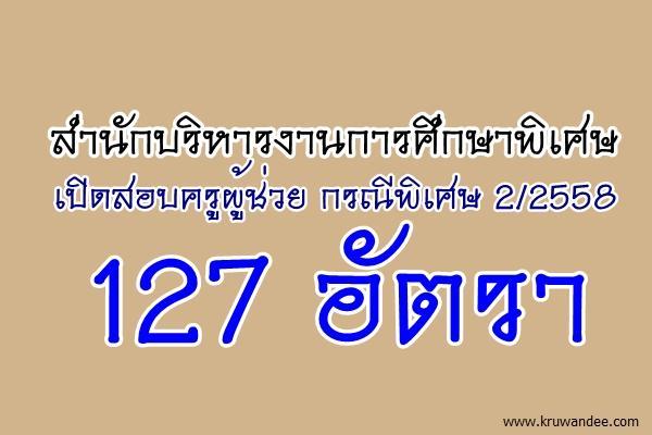 สำนักบริหารงานการศึกษาพิเศษ (สศศ.) เปิดสอบครูผู้ช่วย กรณีพิเศษ 2/2558 จำนวน 127 อัตรา