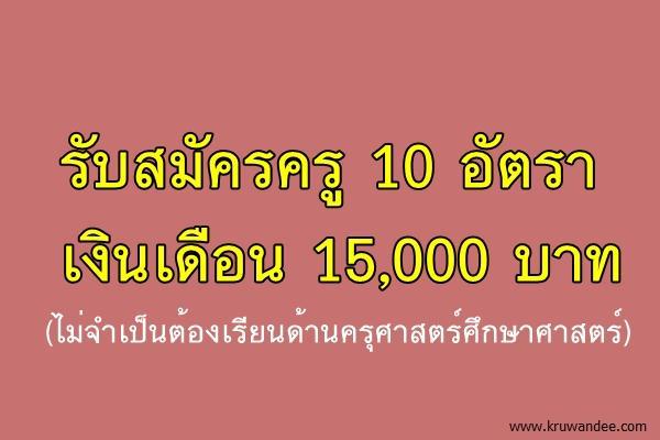 รับสมัครครู 10 อัตรา เงินเดือน 15,000 บาท (ไม่จำเป็นต้องเรียนด้านครุศาสตร์ศึกษาศาสตร์)