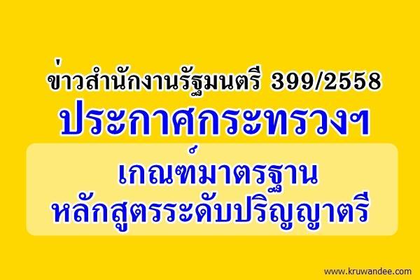 ข่าวสำนักงานรัฐมนตรี 399/2558 ประกาศกระทรวงฯ เกณฑ์มาตรฐานหลักสูตรระดับปริญญาตรี