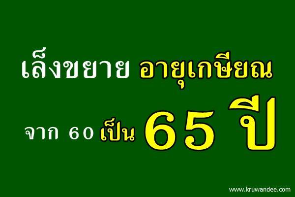 เล็งขยายอายุเกษียณจาก 60 เป็น 65 ปี