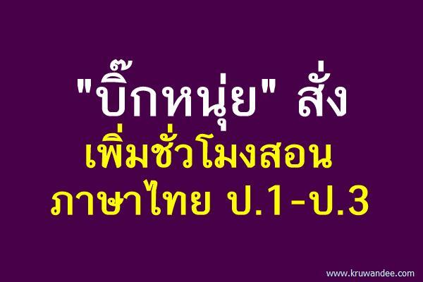 """""""บิ๊กหนุ่ย"""" สั่งเพิ่มชั่วโมงสอนภาษาไทย ป.1-ป.3"""