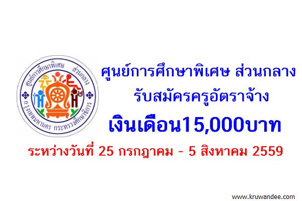 ศูนย์การศึกษาพิเศษ ส่วนกลาง รับสมัครครูอัตราจ้าง เงินเดือน15,000บาท