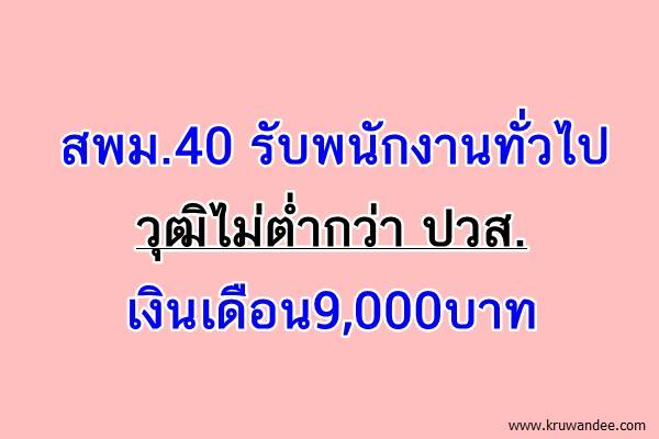สพม.40 รับพนักงานทั่วไป วุฒิไม่ต่ำกว่า ปวส. เงินเดือน9,000บาท