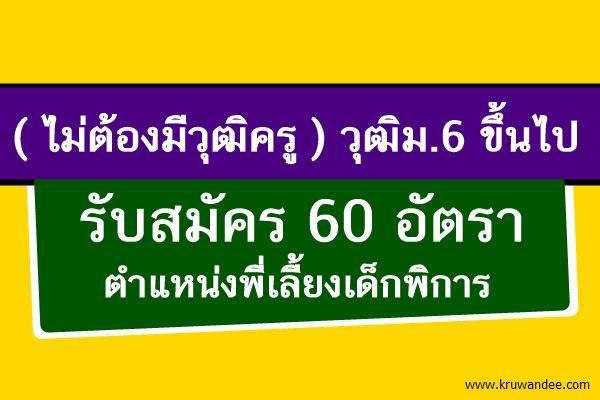 (ไม่ต้องมีวุฒิครู) 60 อัตรา รับสมัครพี่เลี้ยงเด็กพิการ วุฒิม.6 ขึ้นไป