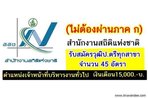 (ไม่ต้องผ่านภาค ก) สำนักงานสถิติแห่งชาติ รับสมัครวุฒิปริญญาตรีทุกสาขา 45 อัตรา