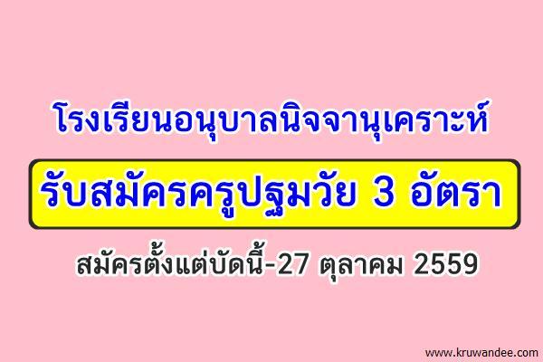 โรงเรียนอนุบาลนิจจานุเคราะห์ รับสมัครครูปฐมวัย 3 อัตรา สมัครตั้งแต่บัดนี้-27 ตุลาคม 2559