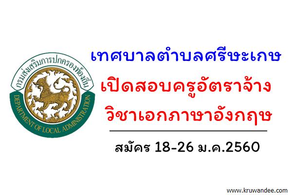 เทศบาลตำบลศรีษะเกษ เปิดสอบครูอัตราจ้าง วิชาเอกภาษาอังกฤษ สมัคร18-26ม.ค.60