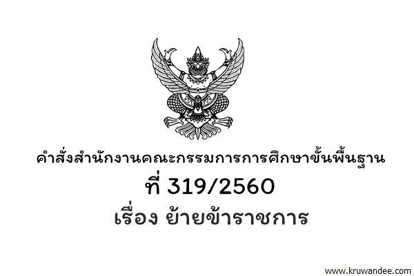 คำสั่งสำนักงานคณะกรรมการการศึกษาขั้นพื้นฐาน ที่ 319/2560 ย้ายข้าราชการ