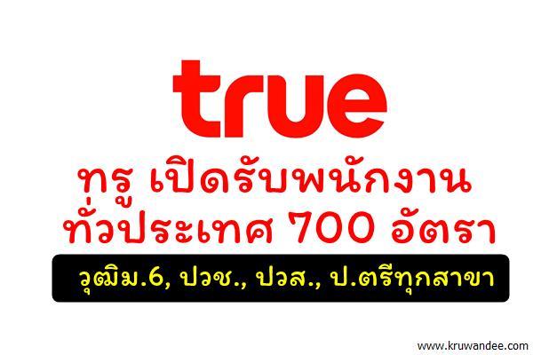 ทรู เปิดรับพนักงานทั่วประเทศ 700 อัตรา (ทุกจังหวัด) 10-11มี.ค.60นี้