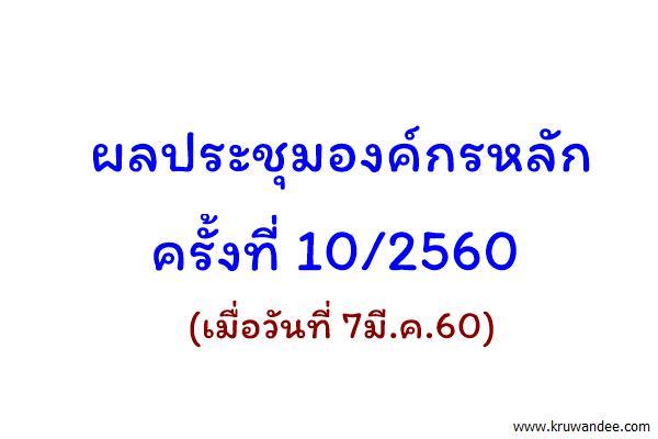 ผลประชุมองค์กรหลัก ครั้งที่ 10/2560 (เมื่อวันที่ 7มี.ค.60)