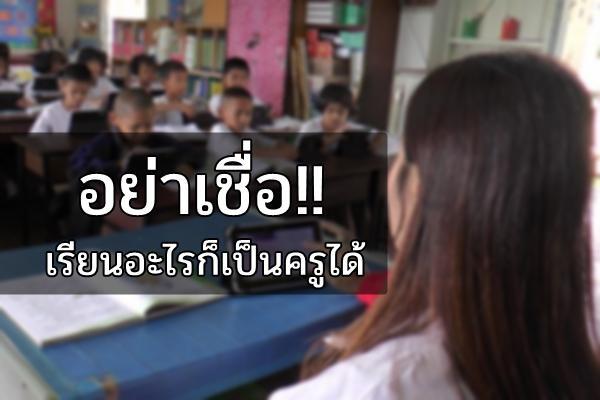 อย่าเชื่อ!! เรียนอะไรก็เป็นครูได้