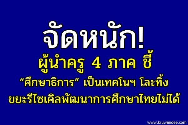 """จัดหนัก! ผู้นำครู 4 ภาคชี้ """"ศึกษาธิการ"""" เป็นเทคโนฯ โละทิ้ง ขยะรีไซเคิลพัฒนาการศึกษาไทยไม่ได้"""
