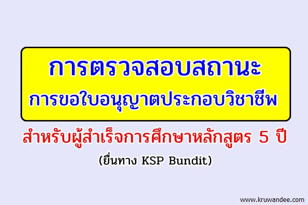 การตรวจสอบสถานะการขอใบอนุญาตประกอบวิชาชีพ สำหรับผู้สำเร็จการศึกษาหลักสูตร 5 ปี (ยื่นทาง KSP Bundit)
