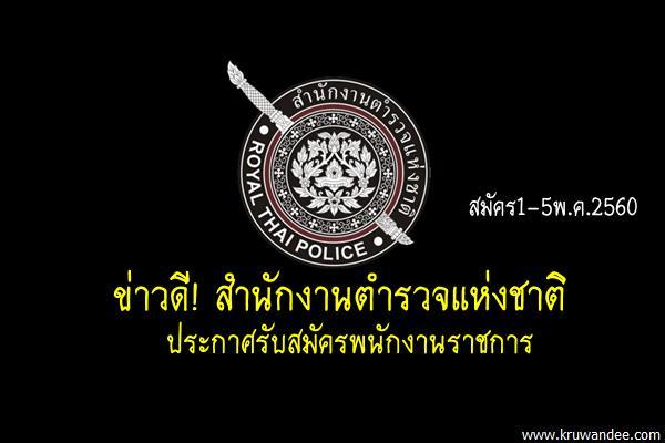 ข่าวดี! สำนักงานตำรวจแห่งชาติ ประกาศรับสมัครพนักงานราชการ สมัคร1-5พ.ค.2560