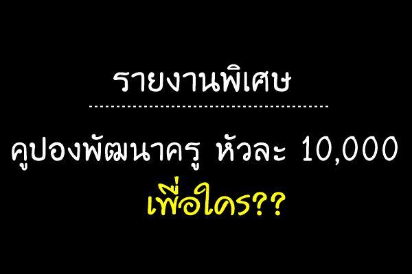 รายงานพิเศษ | คูปองพัฒนาครูหัวละ 10,000 เพื่อใคร??