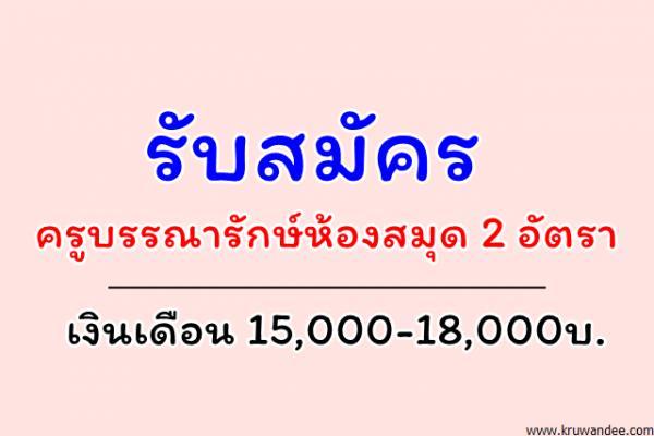 รับสมัครครูบรรณารักษ์ห้องสมุด 2 อัตรา เงินเดือน 15,000-18,000บ.