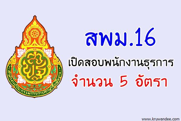 สพม.16 เปิดสอบพนักงานธุรการ จำนวน 5 อัตรา (สมัคร14-17ส.ค.60)