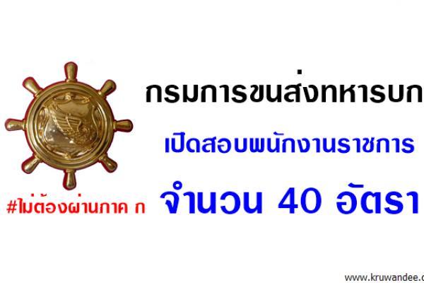 กรมการขนส่งทหารบก เปิดสอบพนักงานราชการ 40 อัตรา (สมัคร28-31ส.ค.60)