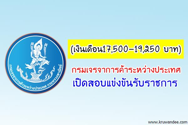 (เงินเดือน17,500-19,250 บาท) กรมเจรจาการค้าระหว่างประเทศ เปิดสอบแข่งขันรับราชการ 6 อัตรา