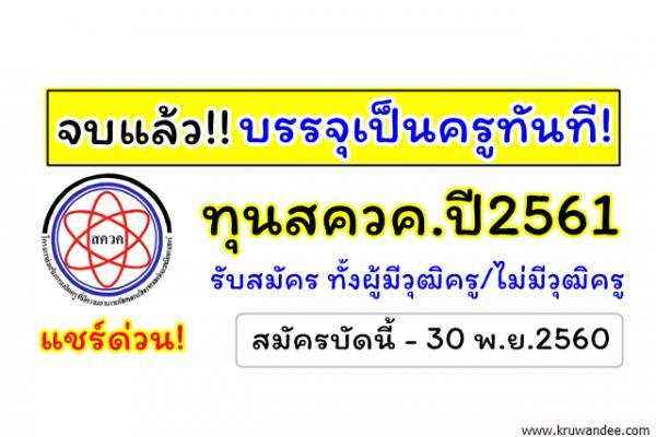 จบแล้วบรรจุเป็นข้าราชการครู ทันที! ทุนสควค.ปี2561 รับสมัครทั้งผู้มีวุฒิครู/ไม่มีวุฒิครู 541อัตรา
